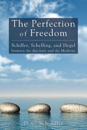 The Perfection of Freedom: Schiller, Schelling, and Hegel between the Ancients and the Moderns