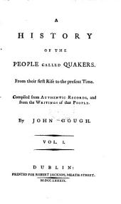 A History of the People Called Quakers: From Their First Rise to the Present Time. Compiled from Authentic Records, and from the Writings of that People, Volume 1