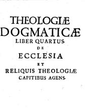Systema theologicum dogmatico-polemicum: In Quo Praeter Thesin Copiosius, Quam In Compendio Exhibitam. De Ecclesia Et Reliquis Theologiae Captibus Agens, Volume 4