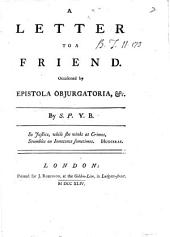 A Letter to a Friend. Occasioned by Epistola Objurgatoria, &c. By S. P. Y.B.