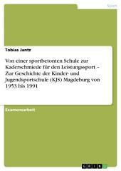 Von einer sportbetonten Schule zur Kaderschmiede für den Leistungssport – Zur Geschichte der Kinder- und Jugendsportschule (KJS) Magdeburg von 1953 bis 1991