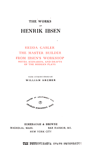 - Hedda Gabler. The Master Builder. From Ibsen's Workshop. v.2- Brand. Peer Gynt. v.3- Emperor & Galilean. A Doll's House. Ghosts. v.4- Little Eyolf. John Gabriel Borkman. When We Dead Awaken. The Wild Duck. v.5- Lady Inger of Ostrat. The feast of Solhoug. Love's Comedy. The Vikings at Helgeland. The Pretenders. v.6- The League of Youth. Pillars of Society. Rosenersholm. The Lady from the Sea