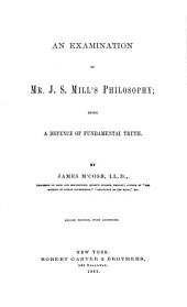 An Examination of Mr. J.S. Mill's Philosophy: Being a Defence of Fundamental Truth