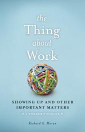 The Thing About Work: Showing Up and Other Important Matters [A Worker's Manual]