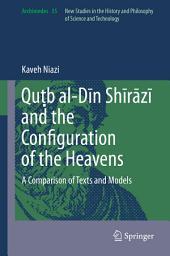 Quṭb al-Dīn Shīrāzī and the Configuration of the Heavens: A Comparison of Texts and Models