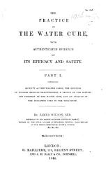 The Practice of the Water Cure  with Authenticated Evidence of Its Efficacy and Safety  Part I  PDF
