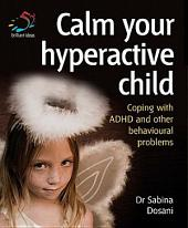 Calm your hyperactive child: Coping with ADHD and other behavioural problems