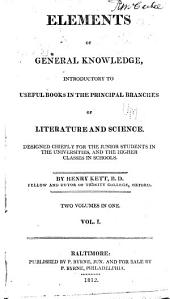 Elements of General Knowledge: Introductory to Useful Books in the Principal Branches of Literature and Science. Designed Chiefly for the Junior Students in the Universities, and the Higher Classes in Schools