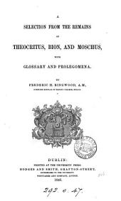 A Selection from the Remains of Theocritus, Bion, and Moschus: With Glossary and Prolegomena
