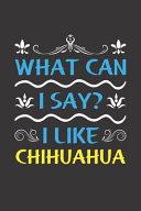 What Can I Say  I Like Chihuahua