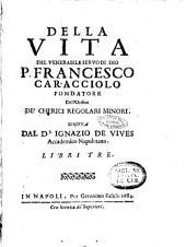 Della vita del venerabile seruo di Dio p. Francesco Caracciolo fondatore dell'Ordine de' chierici regolari minori. Scritta dal d.r Ignazio de Viues accademico Napoletano. Libri tre