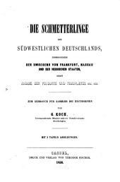 Die schmetterlinge des südwestlichen Deutschlands: insbesondere der umgegend von Frankfurt, Nassau und der Hessischen Staaten ; nebst angabe der fundorte und flugplaetze, etc., etc
