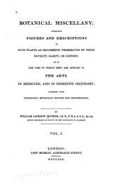Botanical miscellany: containing figures and descriptions of such plants as recommend themselves by their novelty, rarity, or history, or by the uses to which they are applied in the arts, in medicine, and in domestic œconomy, Volume 1