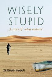 Wisely Stupid: A Story of 'What Matters'