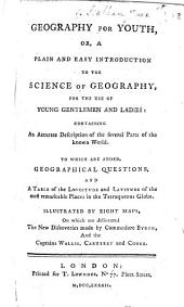 Geography for youth, or, A plain and easy introduction to the science of geography, for the use of young gentlemen and ladies ... Illustrated by eight maps, on which are delineated the new discoveries made by Commodore Byron, and the Captains Wallis, Carteret, and Cook