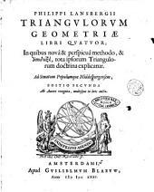 Philippi Lansbergii Triangulorum geometriae libri quatuor; in quibus novâ & perspicuâ methodo, & apodeixei, tota ipsorum triangulorum doctrina explicatur. Ad senatum populumque Middelburgensem