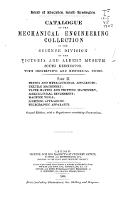 Catalogue of the Mechanical Engineering Collection in the Science Division of the Victoria and Albert Museum, South Kensington, with Descriptive and Historical Notes: Mining and metallurgical appliances, textile machinery ... telegraphic apparatus, Part 2