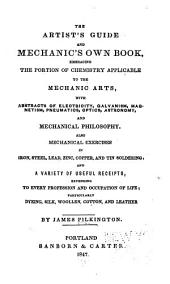 The Artist's Guide and Mechanic's Own Book: Embracing the Portion of Chemistry Applicable to the Mechanic Arts, with Abstracts of Electricity, Galvanism, Magnetism, Pneumatics, Optics, Astronomy, and Mechanical Philosophy. Also Mechanical Exercises in Iron, Steel, Lead, Zinc, Copper, and Tin Soldering and a Variety of Useful Receipts, Extending to Every Profession and Occupation of Life; Particularly Dyeing, Silk, Woollen, Cotton, and Leather