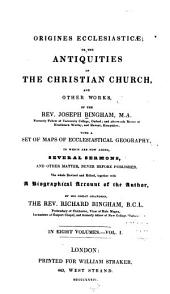 Origines Ecclesiasticæ: Or, The Antiquities of the Christian Church, and Other Works, of the Rev. Joseph Bingham ; with a Set of Maps of Ecclesiastical Geography, to which are Now Added, Several Sermons, and Other Matter, Never Before Published, Volume 1