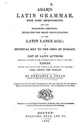 Adam's Latin Grammar: With Some Improvements, and the Following Additions : Rules for the Right Pronunciation of the Latin Language, a Metrical Key to the Odes of Horace, a List of Latin Authors Arranged According to the Different Ages of Roman Literature, Tables Showing the Value of the Various Coins, Weights, and Measures Used Among the Romans