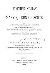 Fotheringhay, and Mary, Queen of Scots: Being an Account, Historical and Descriptive, of Fotheringhay Castle, the Last Prison of Mary, Queen of Scots, and the Scene of Her Trial and Execution
