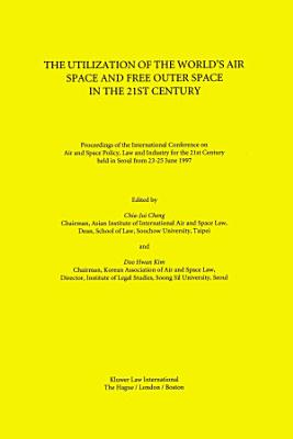 The Utilization of the World s Air Space and Free Outer Space in the 21st Century Proceedings of the International Conference on Air and Space Policy  Law and Industry for the 21st Century  Held in Seoul from 23 25 June  1997 PDF