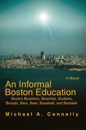 An Informal Boston Education: Boston Boomers, Beaches, Buddies, Broads, Bars, Beer, Baseball, and Barbells