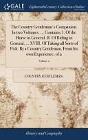 The Country Gentleman s Companion  in Two Volumes      Contains  I  of the Horse in General  II  of Riding in General      XVIII  of Taking All Sorts of Fish  by a Country Gentleman  from His Own Experience  of 2  Volume 2