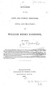Outlines of the life and public services, civil and military, of William Henry Harrison, of Ohio ...