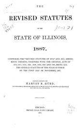 "The Revised Statutes of the State of Illinois, 1887: Comprising the ""Revised Statutes of 1874"", and All Amendments Thereto, Together with the General Acts of 1875, 1877, 1879, 1881, 1882, 1883, 1885 and 1887, Being All the General Statutes of the State in Force on the First Day of November, 1887"