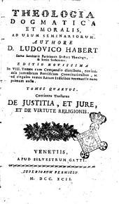 Theologia dogmatica et moralis ad usum seminariorum. Authore d. Ludovico Habert ... Tomus primus [-septimus]: Tomus quartus. Continens tractatus De justitia, et jure, et de virtute religionis, Volume 4