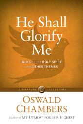 He Shall Glorify Me: Talks on the Holy Spirit and Other Themes