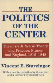 The Politics of the Center: The Juste Milieu in Theory and Practice, France and England, 1815-1848