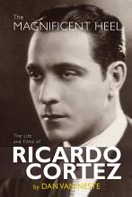 The Magnificent Heel  The Life and Films of Ricardo Cortez PDF