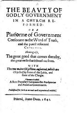 The Beauty of Godly Government in a Church Reformed: Or a Platforme of Government Consonant to the Word of Truth, and the Purest Reformed Churches, Etc. Few MS. Notes