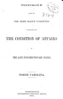 Report of the Joint Select Committee to Inquire Into the Condition of Affairs in the Late Insurrectionary States  So Far as Regards the Execution of the Laws  and Safety of the Lives and Property of the Citizens of the United States and Testimony Taken  Testimony taken by the committee  June 5 Dec  8  1871  North Carolina PDF