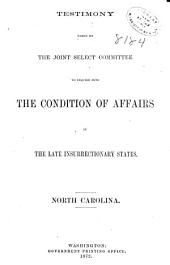 Report of the Joint Select Committee to Inquire Into the Condition of Affairs in the Late Insurrectionary States, So Far as Regards the Execution of the Laws, and Safety of the Lives and Property of the Citizens of the United States and Testimony Taken: Testimony taken by the committee (June 5-Dec. 8, 1871) North Carolina