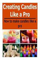 Candles  Creating Candles Like a Pro  How to Make Candles Like a Pro