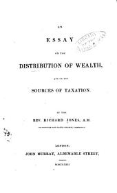 An Essay on the Distribution of Wealth and on the Sources of Taxation. By the Rev. Richard Jones ...