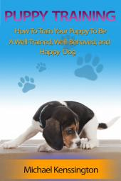 Puppy Training: How To Train Your Puppy To Be A Well-Trained, Well-Behaved, and Happy Do