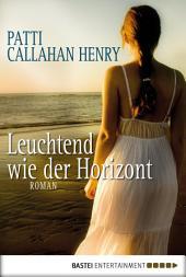 Leuchtend wie der Horizont: Roman