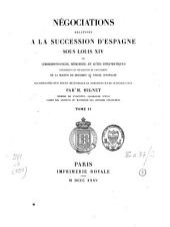 Négociations Relatives à la Succession d'Espagne Sous Louis Xiv ou correspondances, mémoires, et actes diplomatiques concernant les prétentions et l'avénement de la maison de Bourbon au trône d'Espagne ...