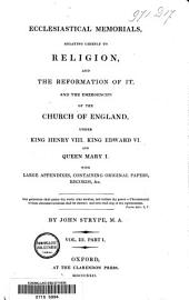 Ecclesiastical Memorials, Relating Chiefly to Religion and the Reformation of it and the Emergencies of the Church of England Under King Henry VIII. and King Edward VI. and Queen Mary I. with Large Appendixes Containing Original Papers, Records &c: Volume 1