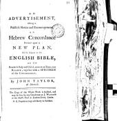 An Advertisement, Offering to Publick Notice and Encouragement, an Hebrew Concordance Formed Upon a New Plan, and So Adapted to the English Bible, as to Render it Easy and Useful, Even to an English Reader; Together with a Specimen of the Concordance. By John Taylor, ... The Copy of the Whole Work is Finished, and May be Seen by Any Gentleman at J. Waugh's ... Proposals at Large Will Shortly be Published: Volume 10