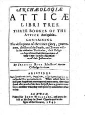 Archaeologiae Atticae Libri Tres: Three Bookes of the Attick Antiquities. Containing the Description of the Cities Glory, Government, Division of the People, and Townes Within the Athenian Territories, Their Religion, Superstition, Sacrifices, Account of Their Year: as Also a Full Relation of Their Judicatories