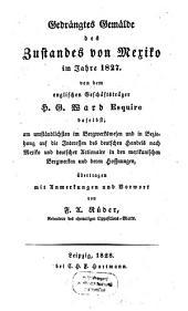 Gedrängtes Gemälde des Zustandes von Mexiko im Jahre 1827: am umständlichsten im Bergwerkswesen und in Beziehung auf die Interessen des deutschen Handels nach Mexiko und deutscher Actionaire in den mexikanischen Bergwerken und deren Hoffnungen