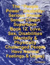 "The ""People Power"" Disability-Serious Illness-Senior Citizen Superbook: Book 12. Love, Sex, Disabilities (Mentally & Physically Challenged People Have Normal Feelings & Urges)"
