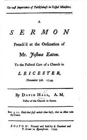 The Vast Importance of Faithfulness in Gospel Ministers. A Sermon [on 1 Tim. Vi. 20] Preach'd at the Ordination of Mr J. Eaton to the Pastoral Care of a Church in Leicester, Nov. 7th, 1744