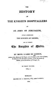 The History of the Knights Hospitallers of St. John of Jerusalem, Styled Afterwards, the Knights of Rhodes and at Present, the Knights of Malta: Volume 1