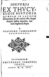 Conversa Ex Thucydidis Historia Quaedam In Latinum sermonem, & de autore illo, deque scriptis ipsius exposita, nec non explicata aliqua